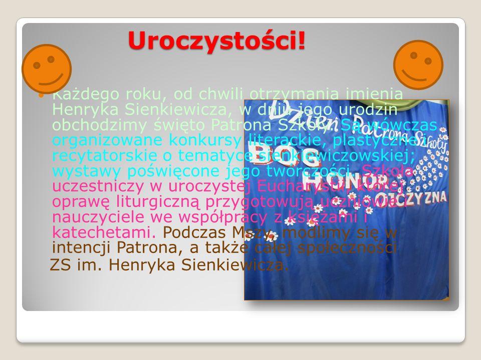 Uroczystości! Każdego roku, od chwili otrzymania imienia Henryka Sienkiewicza, w dniu jego urodzin obchodzimy święto Patrona Szkoły. Są wówczas organi