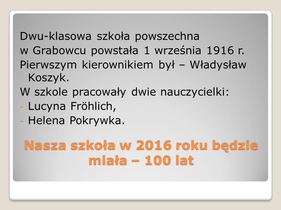Nasza szkoła w 2016 roku będzie miała – 100 lat Dwu-klasowa szkoła powszechna w Grabowcu powstała 1 września 1916 r. Pierwszym kierownikiem był – Wład