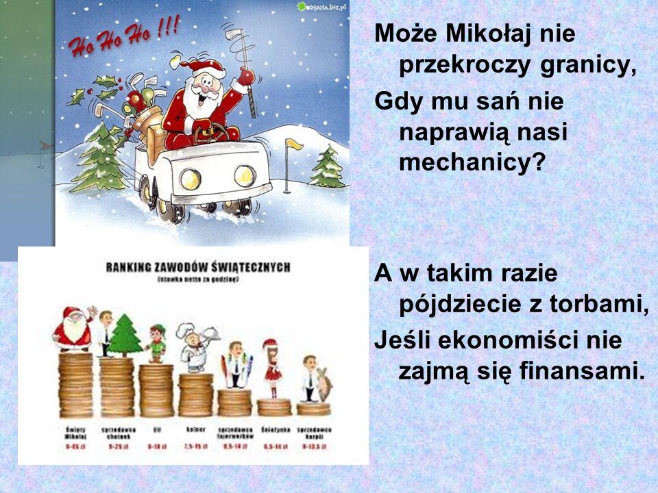Może Mikołaj nie przekroczy granicy, Gdy mu sań nie naprawią nasi mechanicy? A w takim razie pójdziecie z torbami, Jeśli ekonomiści nie zajmą się fina