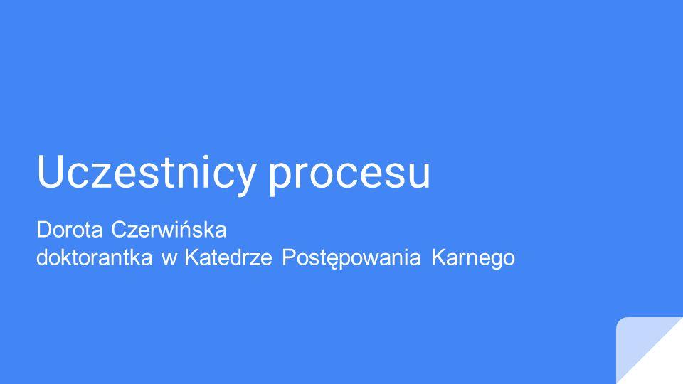 Uczestnicy procesu Dorota Czerwińska doktorantka w Katedrze Postępowania Karnego