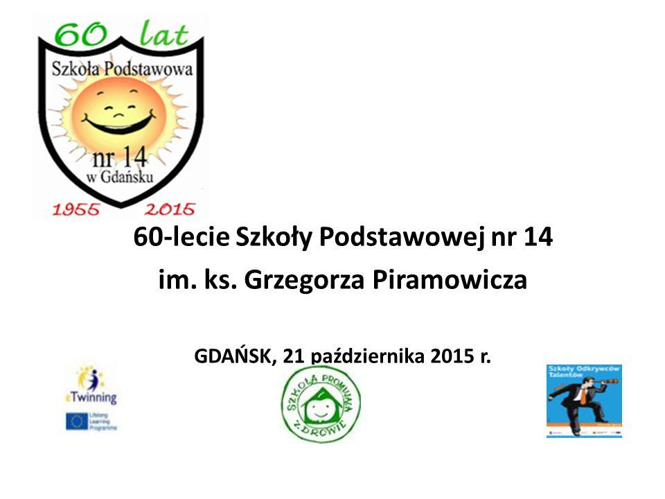 60-lecie Szkoły Podstawowej nr 14 im. ks. Grzegorza Piramowicza GDAŃSK, 21 października 2015 r. 1