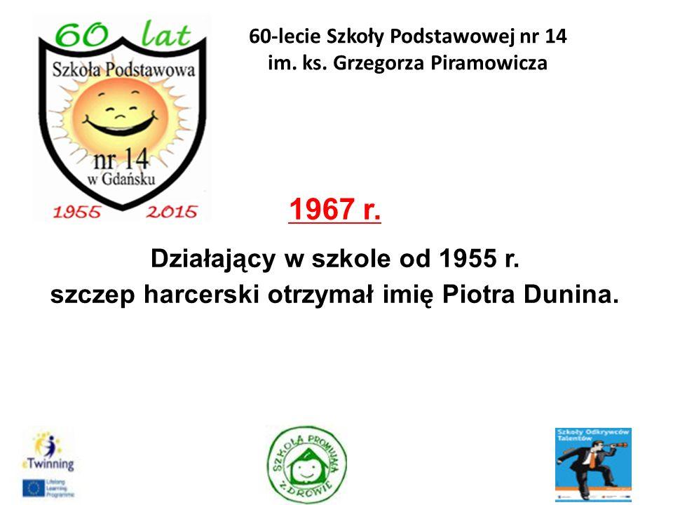 1967 r. Działający w szkole od 1955 r. szczep harcerski otrzymał imię Piotra Dunina. 11 60-lecie Szkoły Podstawowej nr 14 im. ks. Grzegorza Piramowicz