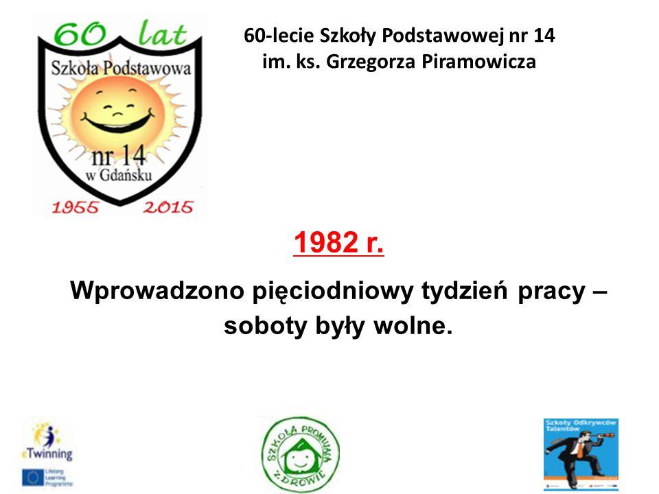 1982 r. Wprowadzono pięciodniowy tydzień pracy – soboty były wolne. 15 60-lecie Szkoły Podstawowej nr 14 im. ks. Grzegorza Piramowicza