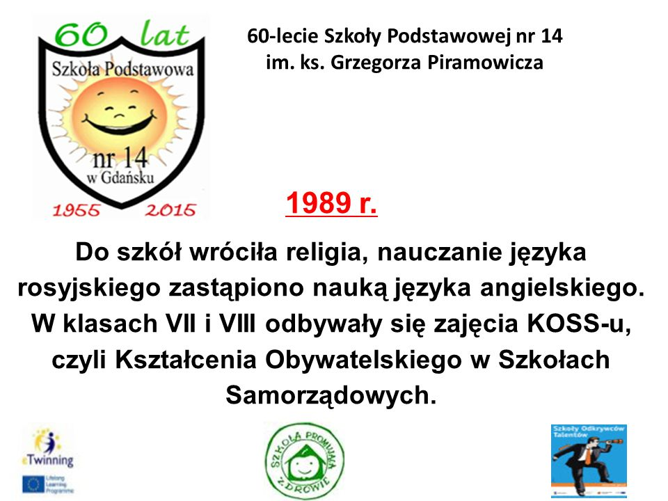 1989 r. Do szkół wróciła religia, nauczanie języka rosyjskiego zastąpiono nauką języka angielskiego. W klasach VII i VIII odbywały się zajęcia KOSS-u,