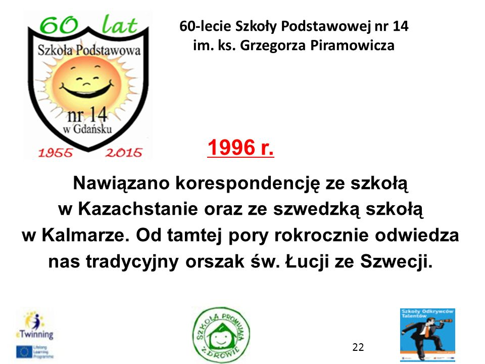 1996 r. Nawiązano korespondencję ze szkołą w Kazachstanie oraz ze szwedzką szkołą w Kalmarze. Od tamtej pory rokrocznie odwiedza nas tradycyjny orszak