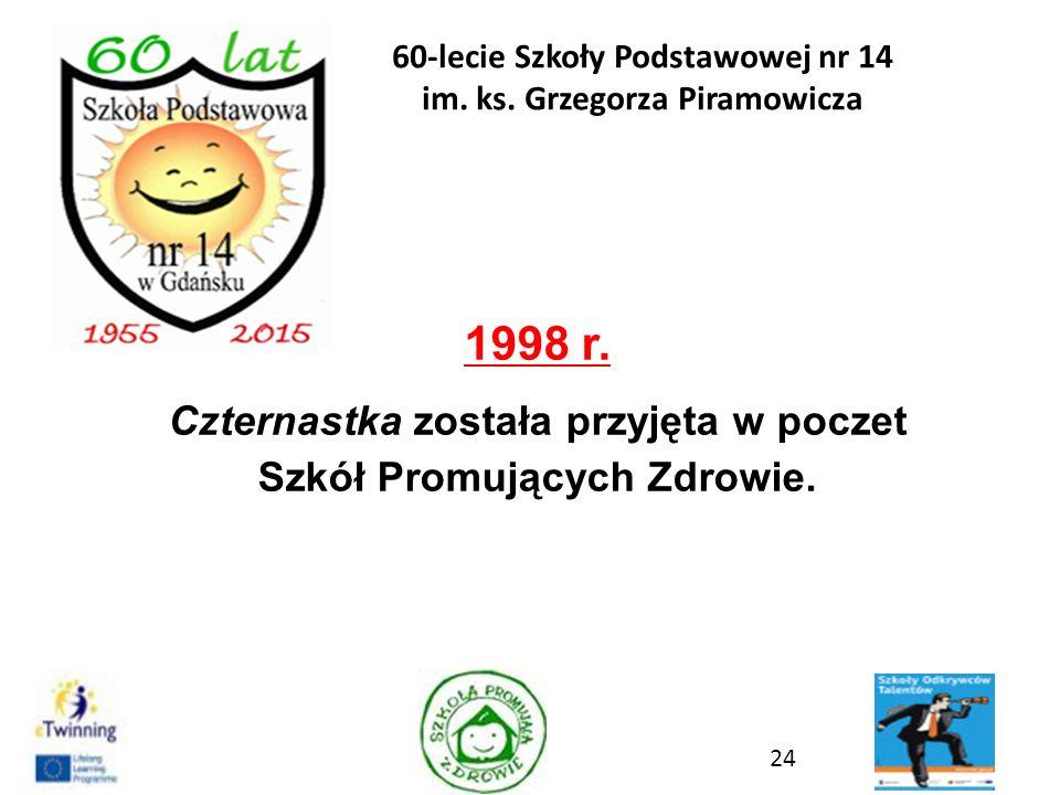 1998 r. Czternastka została przyjęta w poczet Szkół Promujących Zdrowie. 24 60-lecie Szkoły Podstawowej nr 14 im. ks. Grzegorza Piramowicza