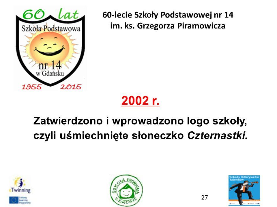 2002 r. Zatwierdzono i wprowadzono logo szkoły, czyli uśmiechnięte słoneczko Czternastki. 27 60-lecie Szkoły Podstawowej nr 14 im. ks. Grzegorza Piram