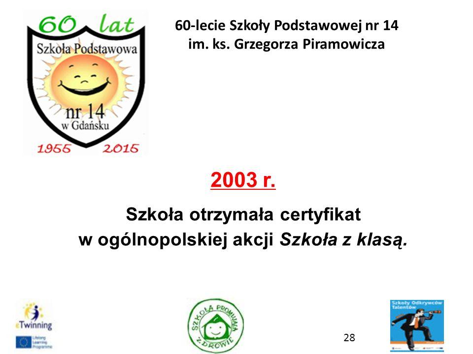 2003 r. Szkoła otrzymała certyfikat w ogólnopolskiej akcji Szkoła z klasą. 28 60-lecie Szkoły Podstawowej nr 14 im. ks. Grzegorza Piramowicza