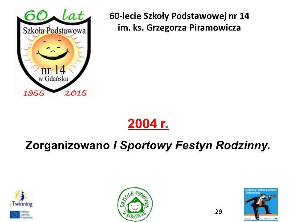 2004 r. Zorganizowano I Sportowy Festyn Rodzinny. 29 60-lecie Szkoły Podstawowej nr 14 im. ks. Grzegorza Piramowicza