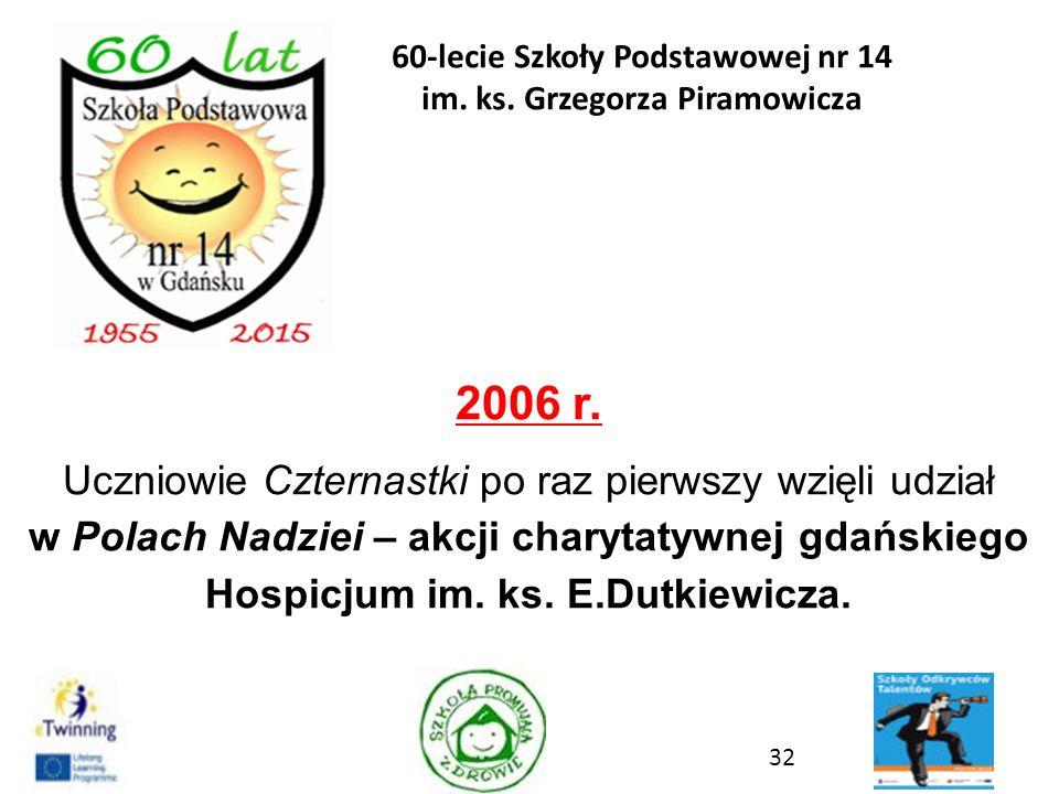 2006 r. Uczniowie Czternastki po raz pierwszy wzięli udział w Polach Nadziei – akcji charytatywnej gdańskiego Hospicjum im. ks. E.Dutkiewicza. 32 60-l