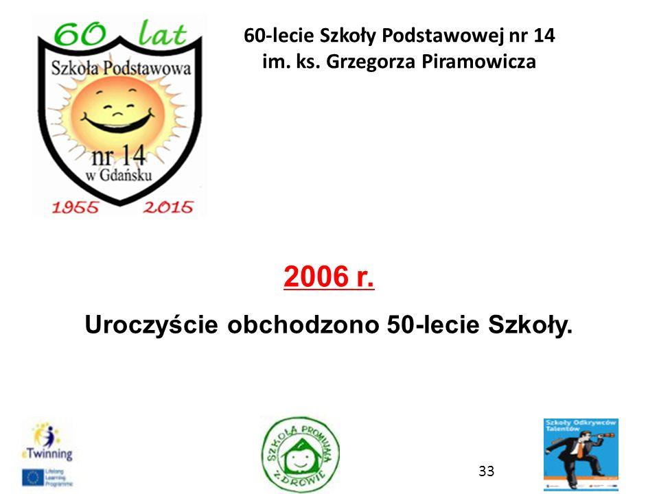2006 r. Uroczyście obchodzono 50-lecie Szkoły. 33 60-lecie Szkoły Podstawowej nr 14 im. ks. Grzegorza Piramowicza