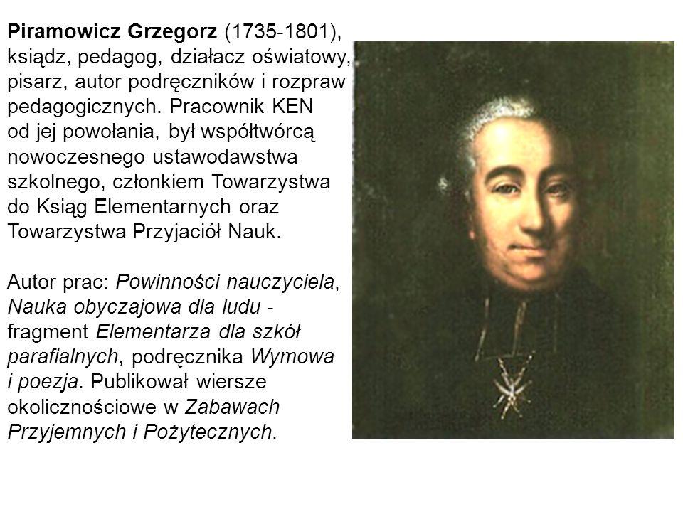 35 Piramowicz Grzegorz (1735-1801), ksiądz, pedagog, działacz oświatowy, pisarz, autor podręczników i rozpraw pedagogicznych. Pracownik KEN od jej pow