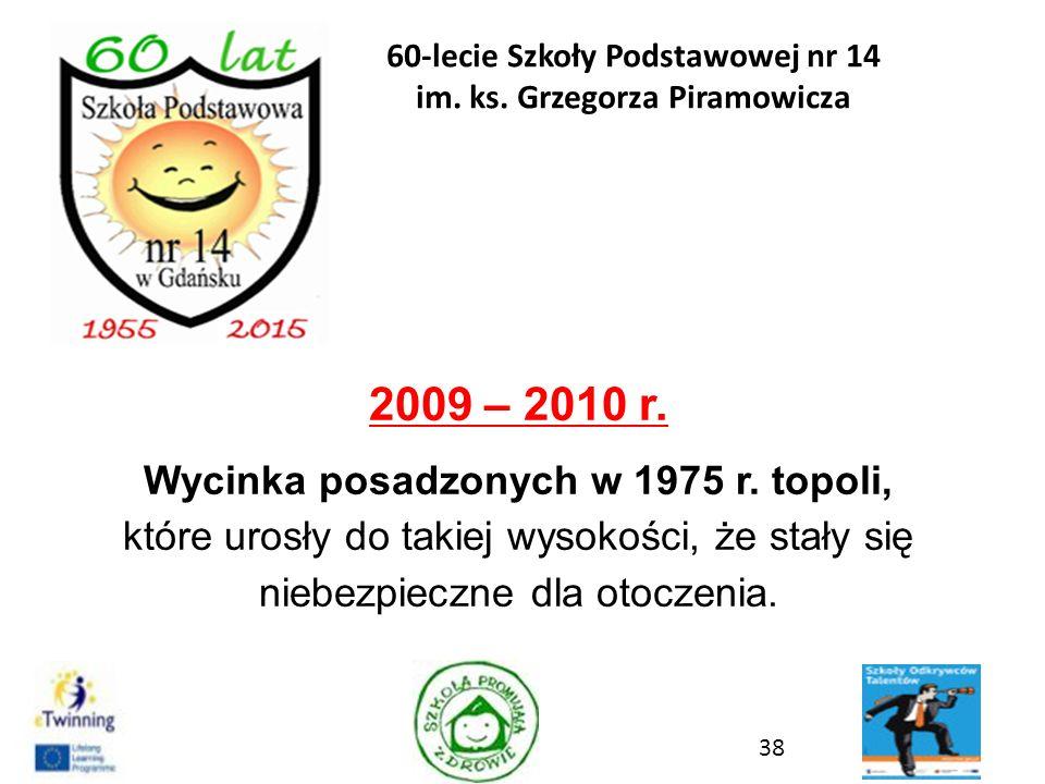 2009 – 2010 r. Wycinka posadzonych w 1975 r. topoli, które urosły do takiej wysokości, że stały się niebezpieczne dla otoczenia. 38 60-lecie Szkoły Po