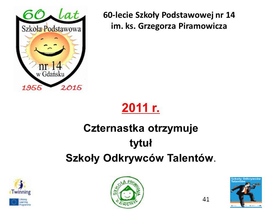 2011 r. Czternastka otrzymuje tytuł Szkoły Odkrywców Talentów. 41 60-lecie Szkoły Podstawowej nr 14 im. ks. Grzegorza Piramowicza