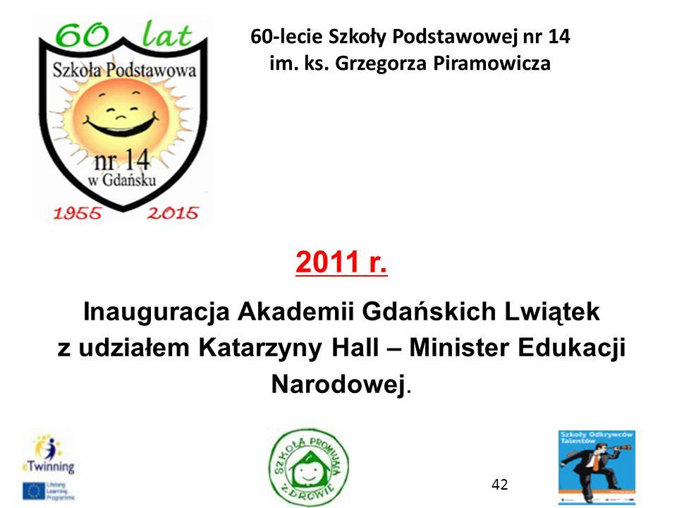 2011 r. Inauguracja Akademii Gdańskich Lwiątek z udziałem Katarzyny Hall – Minister Edukacji Narodowej. 42 60-lecie Szkoły Podstawowej nr 14 im. ks. G