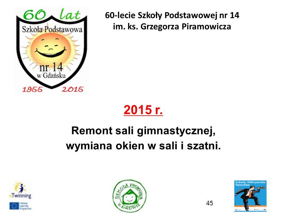 2015 r. Remont sali gimnastycznej, wymiana okien w sali i szatni. 45 60-lecie Szkoły Podstawowej nr 14 im. ks. Grzegorza Piramowicza