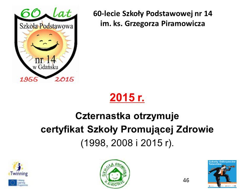 2015 r. Czternastka otrzymuje certyfikat Szkoły Promującej Zdrowie (1998, 2008 i 2015 r). 46 60-lecie Szkoły Podstawowej nr 14 im. ks. Grzegorza Piram