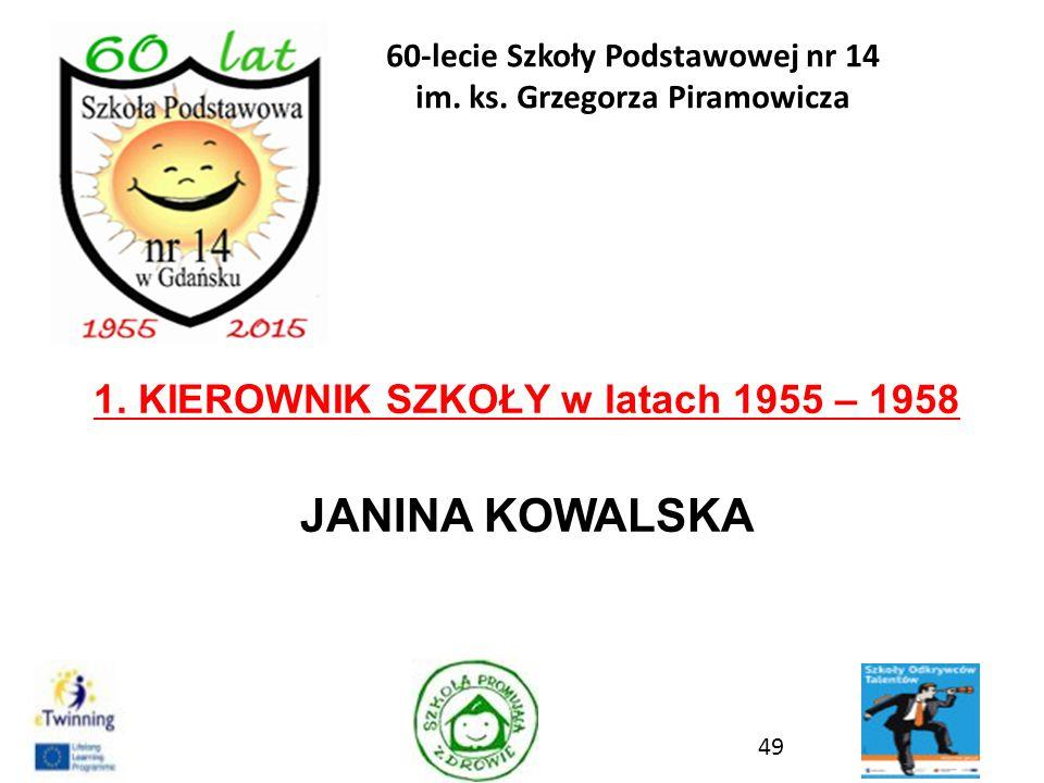 1. KIEROWNIK SZKOŁY w latach 1955 – 1958 JANINA KOWALSKA 49 60-lecie Szkoły Podstawowej nr 14 im. ks. Grzegorza Piramowicza