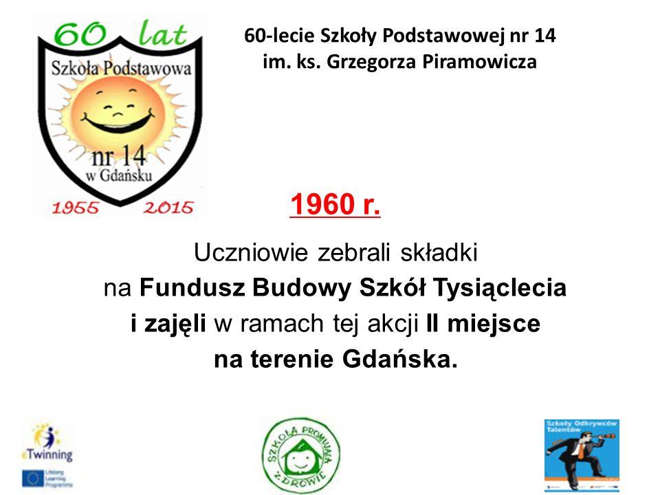 1960 r. Uczniowie zebrali składki na Fundusz Budowy Szkół Tysiąclecia i zajęli w ramach tej akcji II miejsce na terenie Gdańska. 5 60-lecie Szkoły Pod