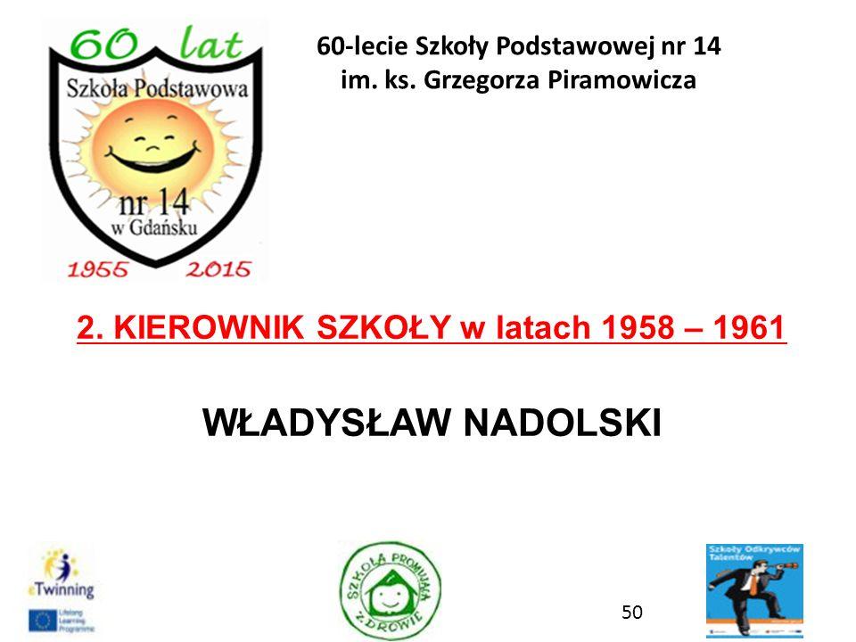2. KIEROWNIK SZKOŁY w latach 1958 – 1961 WŁADYSŁAW NADOLSKI 50 60-lecie Szkoły Podstawowej nr 14 im. ks. Grzegorza Piramowicza