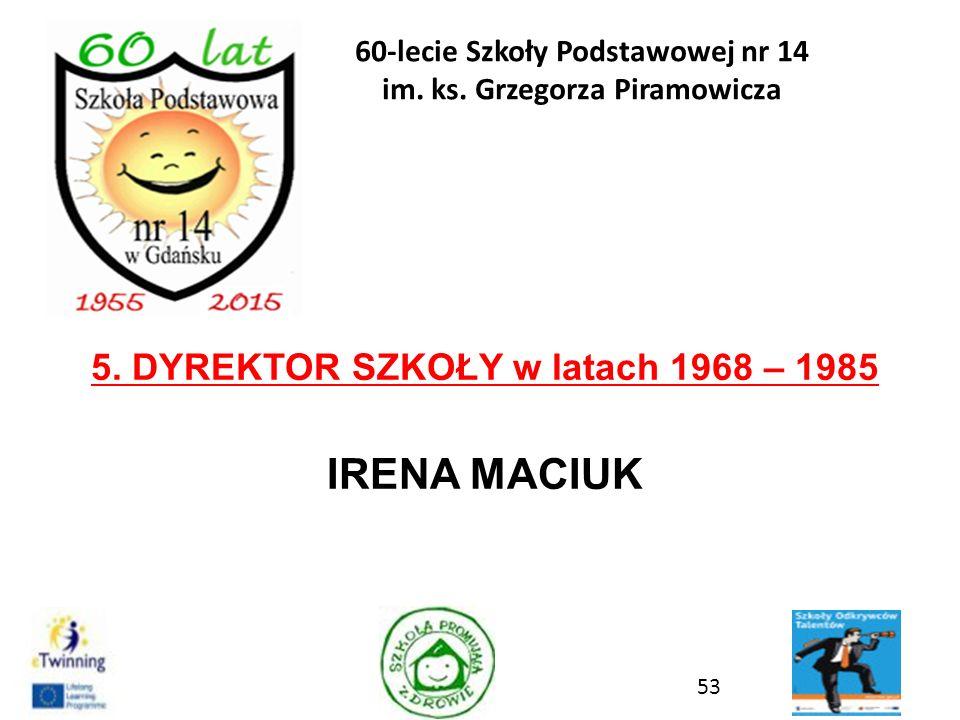 5. DYREKTOR SZKOŁY w latach 1968 – 1985 IRENA MACIUK 53 60-lecie Szkoły Podstawowej nr 14 im. ks. Grzegorza Piramowicza