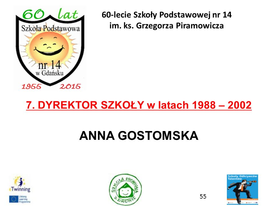 7. DYREKTOR SZKOŁY w latach 1988 – 2002 ANNA GOSTOMSKA 55 60-lecie Szkoły Podstawowej nr 14 im. ks. Grzegorza Piramowicza