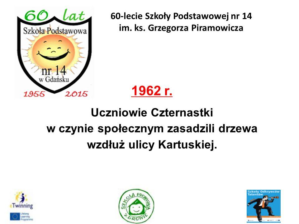 1962 r. Uczniowie Czternastki w czynie społecznym zasadzili drzewa wzdłuż ulicy Kartuskiej. 7 60-lecie Szkoły Podstawowej nr 14 im. ks. Grzegorza Pira