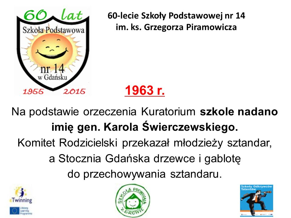 1963 r. Na podstawie orzeczenia Kuratorium szkole nadano imię gen. Karola Świerczewskiego. Komitet Rodzicielski przekazał młodzieży sztandar, a Stoczn