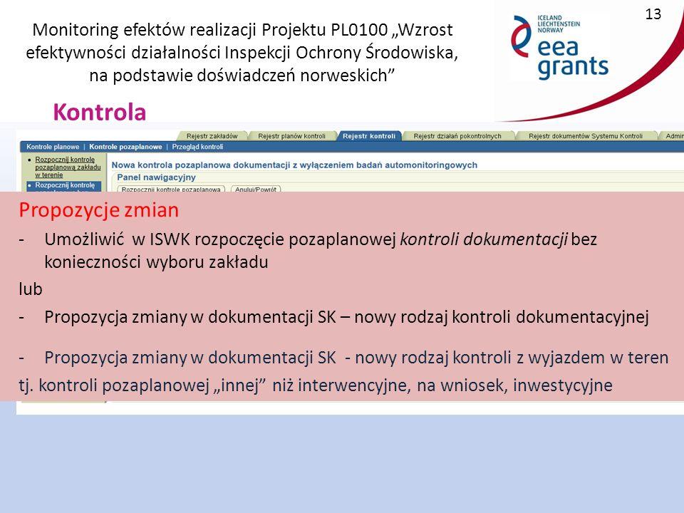 """Monitoring efektów realizacji Projektu PL0100 """"Wzrost efektywności działalności Inspekcji Ochrony Środowiska, na podstawie doświadczeń norweskich 13 Kontrola Propozycje zmian -Umożliwić w ISWK rozpoczęcie pozaplanowej kontroli dokumentacji bez konieczności wyboru zakładu lub -Propozycja zmiany w dokumentacji SK – nowy rodzaj kontroli dokumentacyjnej -Propozycja zmiany w dokumentacji SK - nowy rodzaj kontroli z wyjazdem w teren tj."""