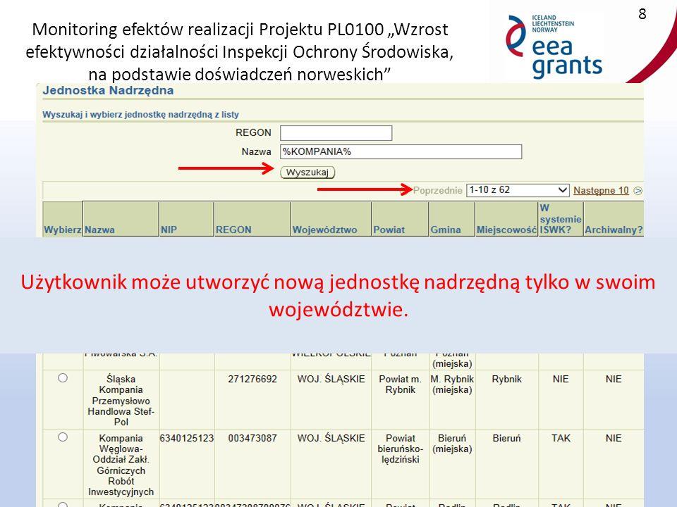 """Monitoring efektów realizacji Projektu PL0100 """"Wzrost efektywności działalności Inspekcji Ochrony Środowiska, na podstawie doświadczeń norweskich 8 Użytkownik może utworzyć nową jednostkę nadrzędną tylko w swoim województwie."""