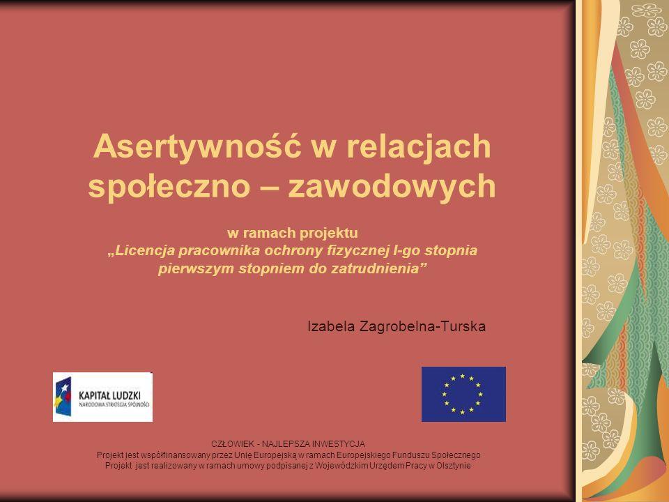 """Asertywność w relacjach społeczno – zawodowych w ramach projektu """"Licencja pracownika ochrony fizycznej I-go stopnia pierwszym stopniem do zatrudnienia Izabela Zagrobelna-Turska CZŁOWIEK - NAJLEPSZA INWESTYCJA Projekt jest współfinansowany przez Unię Europejską w ramach Europejskiego Funduszu Społecznego Projekt jest realizowany w ramach umowy podpisanej z Wojewódzkim Urzędem Pracy w Olsztynie"""