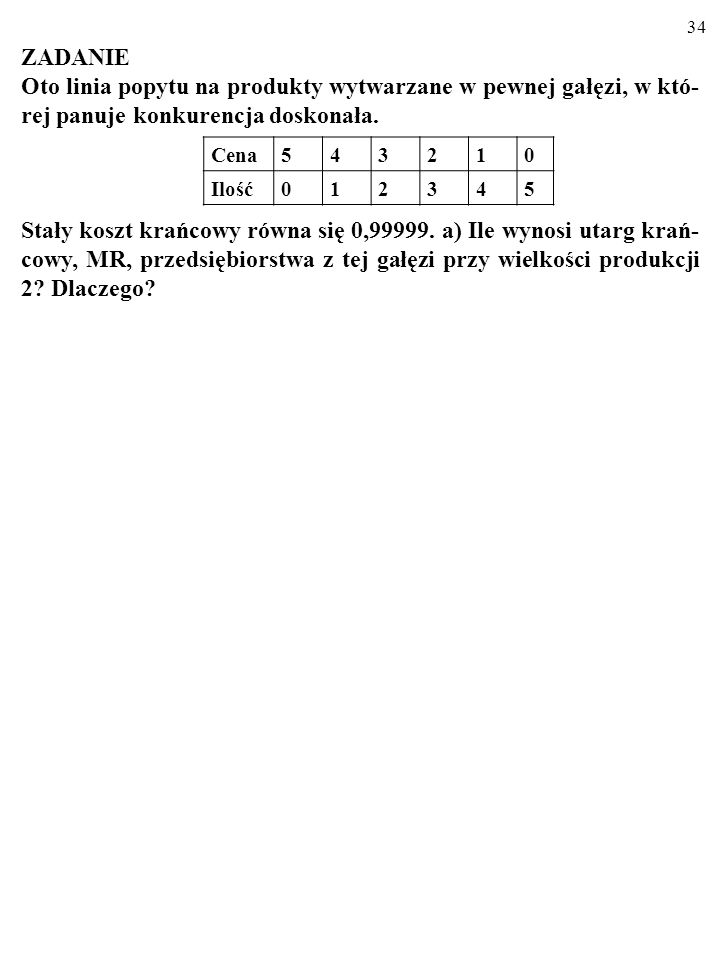 33 Skutki szoku popytowego w gałęzi wolnokonkurencyjnej – DŁUGI OKRES P C Q 1 Q 2 Q 3 0 P2P2 P1P1 P3P3 D S S' D' A B