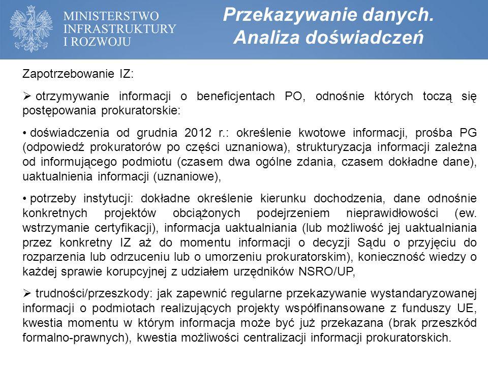 Zapotrzebowanie IZ:  otrzymywanie informacji o beneficjentach PO, zatrzymanych w związku z podejrzeniem popełnienia przestępstwa - upublicznienie podejrzeń nadużycia/korupcji: doświadczenia: zatrzymania CBA, ABW, Policji i natychmiastowa reakcja OLAF/KE; potrzeby instytucji: IZ mają zapotrzebowanie na informacje w powyższym zakresie w dniu zatrzymania lub maksymalnie następnego dnia – informacja ta powinna być szersza niż przedstawiona w mediach, gdyż powinna zawierać także wskazanie projektów (lub pozwolić na identyfikację projektów przez IZ), których wydatki mogły być poniesione w sposób nieprawidłowy na skutek praktyk przestępczych lub korupcyjnych;  trudności/przeszkody: kwestia tajemnicy śledztwa, konieczność ustalenia możliwości centralizacji wiedzy o przeprowadzonych zatrzymaniach.