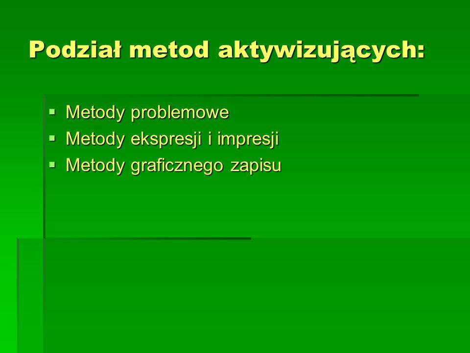 Podział metod aktywizujących:  Metody problemowe  Metody ekspresji i impresji  Metody graficznego zapisu