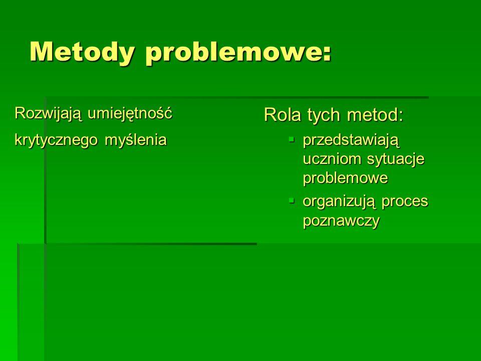 Metody problemowe: Rozwijają umiejętność krytycznego myślenia Rola tych metod:  przedstawiają uczniom sytuacje problemowe  organizują proces poznawc
