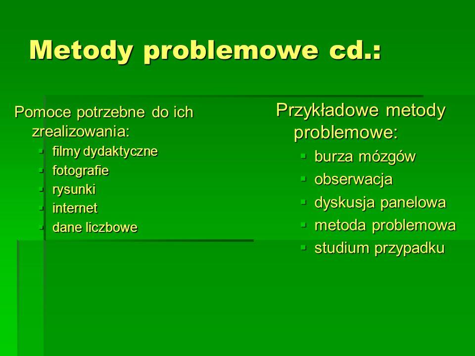 Metody problemowe cd.: Pomoce potrzebne do ich zrealizowania:  filmy dydaktyczne  fotografie  rysunki  internet  dane liczbowe Przykładowe metody