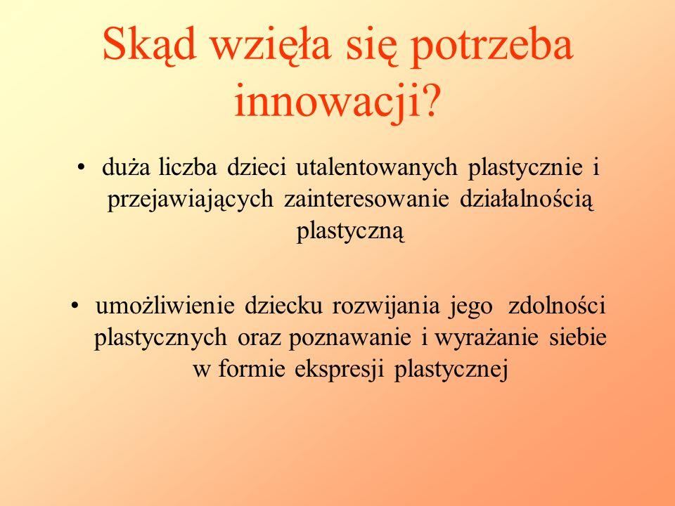 Skąd wzięła się potrzeba innowacji? duża liczba dzieci utalentowanych plastycznie i przejawiających zainteresowanie działalnością plastyczną umożliwie