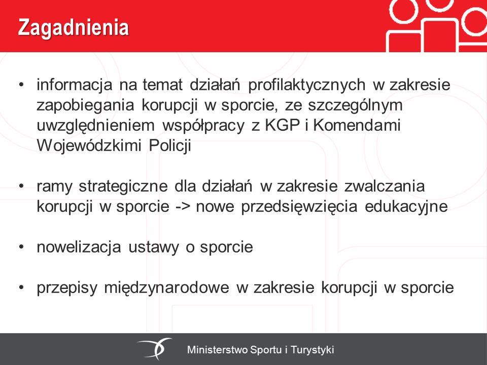 Zagadnienia Ministerstwo Sportu i Turystyki informacja na temat działań profilaktycznych w zakresie zapobiegania korupcji w sporcie, ze szczególnym uwzględnieniem współpracy z KGP i Komendami Wojewódzkimi Policji ramy strategiczne dla działań w zakresie zwalczania korupcji w sporcie -> nowe przedsięwzięcia edukacyjne nowelizacja ustawy o sporcie przepisy międzynarodowe w zakresie korupcji w sporcie