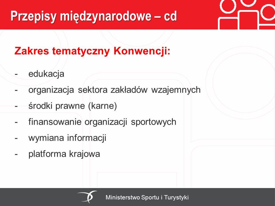 Przepisy międzynarodowe – cd Ministerstwo Sportu i Turystyki Zakres tematyczny Konwencji: -edukacja -organizacja sektora zakładów wzajemnych -środki prawne (karne) -finansowanie organizacji sportowych -wymiana informacji -platforma krajowa