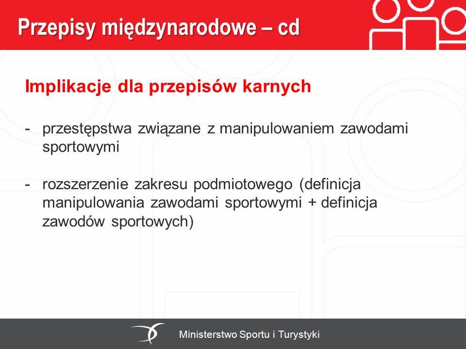 Przepisy międzynarodowe – cd Ministerstwo Sportu i Turystyki Implikacje dla przepisów karnych -przestępstwa związane z manipulowaniem zawodami sportowymi -rozszerzenie zakresu podmiotowego (definicja manipulowania zawodami sportowymi + definicja zawodów sportowych)