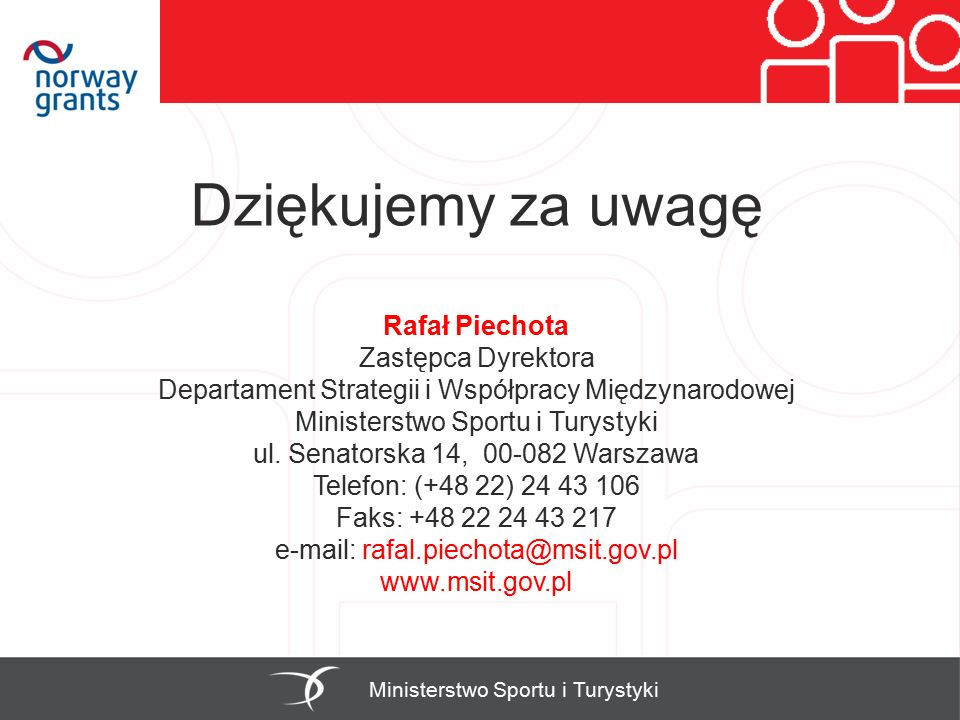 Dziękujemy za uwagę Rafał Piechota Zastępca Dyrektora Departament Strategii i Współpracy Międzynarodowej Ministerstwo Sportu i Turystyki ul. Senatorsk