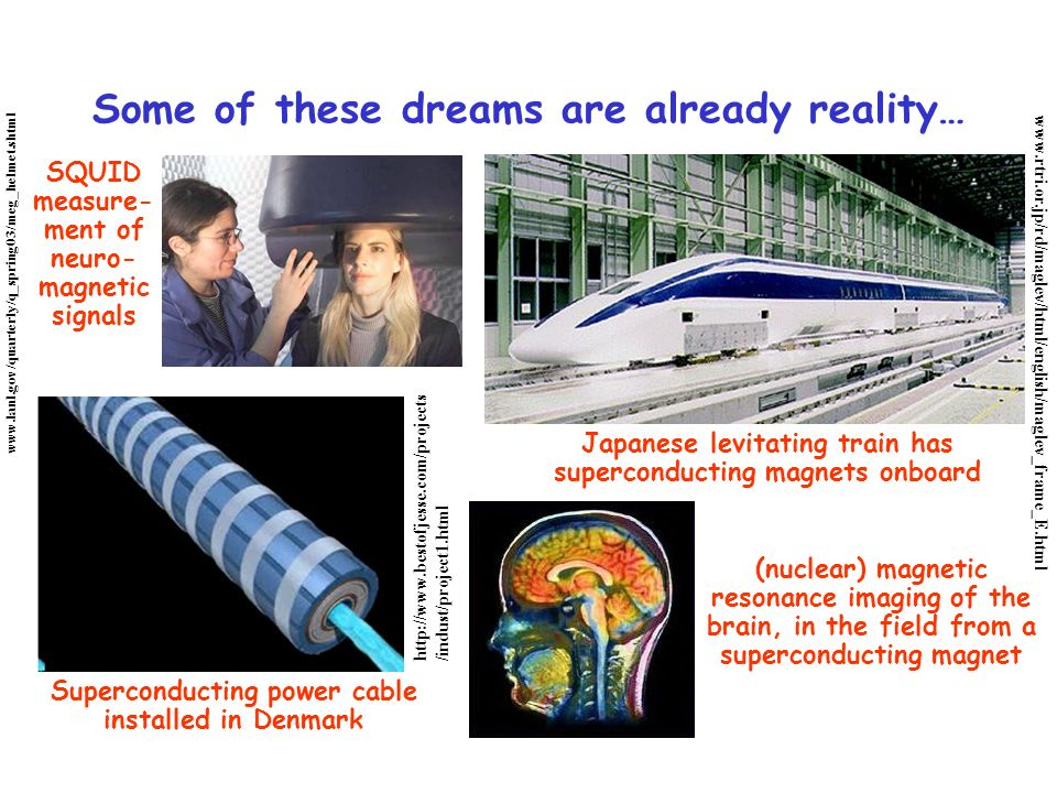 Some of these dreams are already reality… Japanese levitating train has superconducting magnets onboard Superconducting power cable installed in Denmark SQUID measure- ment of neuro- magnetic signals (nuclear) magnetic resonance imaging of the brain, in the field from a superconducting magnet www.rtri.or.jp/rd/maglev/html/english/maglev_frame_E.html www.lanl.gov/quarterly/q_spring03/meg_helmet.shtml http://www.bestofjesse.com/projects /indust/project1.html