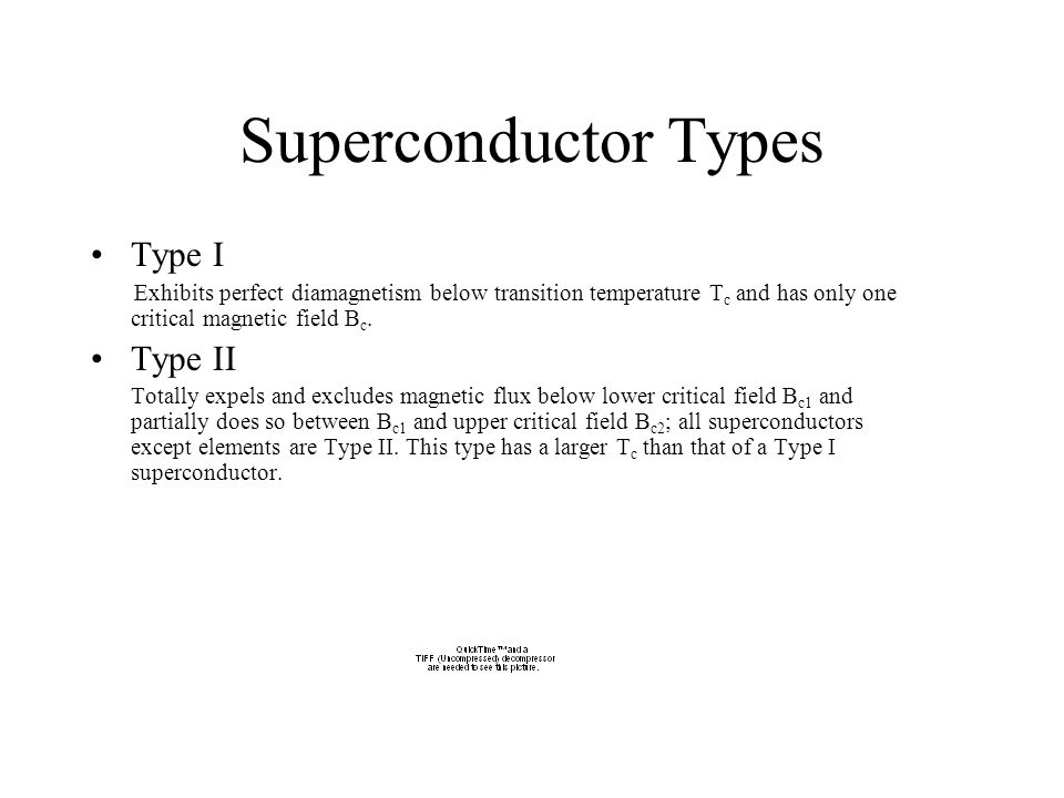 Superconductor Types Type I Exhibits perfect diamagnetism below transition temperature T c and has only one critical magnetic field B c.