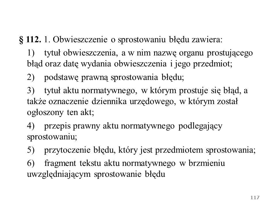 § 112. 1. Obwieszczenie o sprostowaniu błędu zawiera: 1)tytuł obwieszczenia, a w nim nazwę organu prostującego błąd oraz datę wydania obwieszczenia i