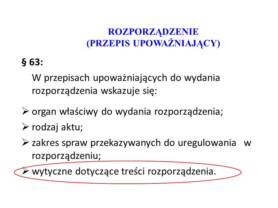 ROZPORZĄDZENIE (PRZEPIS UPOWAŻNIAJĄCY) § 63: W przepisach upoważniających do wydania rozporządzenia wskazuje się:  organ właściwy do wydania rozporzą