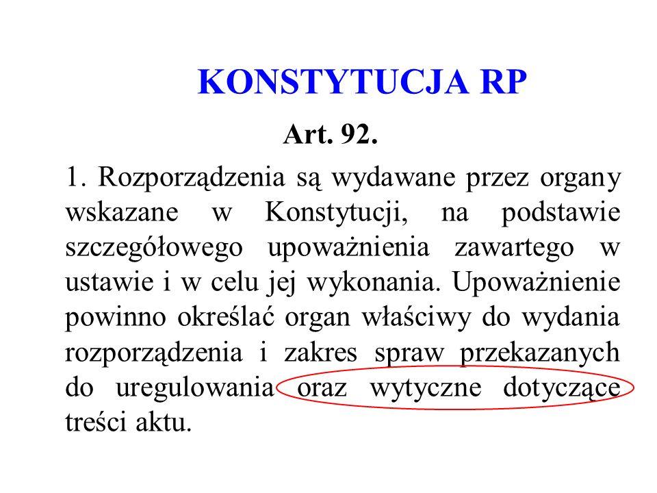 KONSTYTUCJA RP Art. 92. 1. Rozporządzenia są wydawane przez organy wskazane w Konstytucji, na podstawie szczegółowego upoważnienia zawartego w ustawie