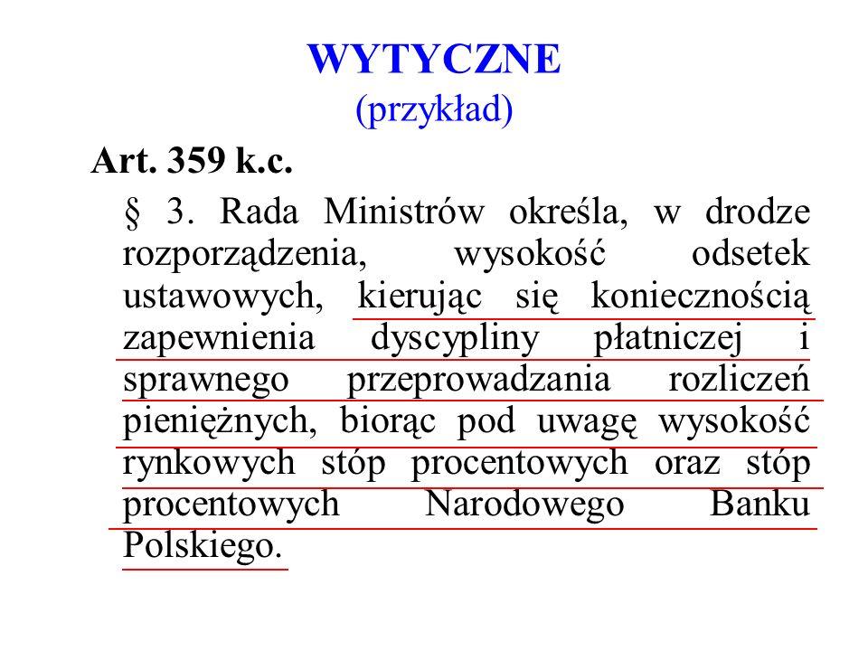 WYTYCZNE (przykład) Art. 359 k.c. § 3. Rada Ministrów określa, w drodze rozporządzenia, wysokość odsetek ustawowych, kierując się koniecznością zapewn