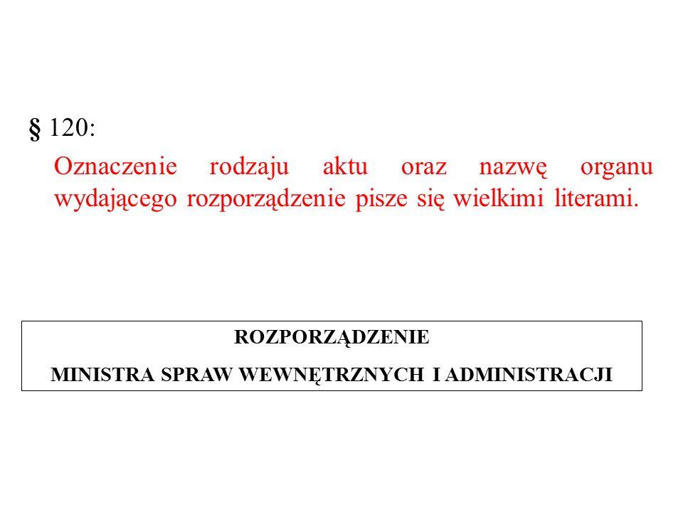 § 120: Oznaczenie rodzaju aktu oraz nazwę organu wydającego rozporządzenie pisze się wielkimi literami.