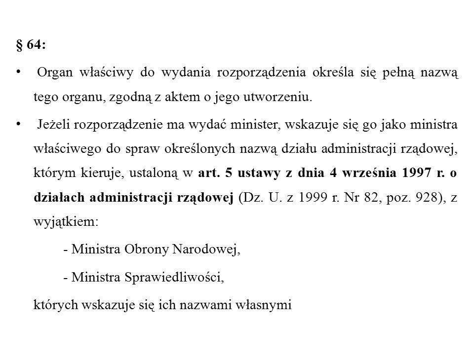 § 64: Organ właściwy do wydania rozporządzenia określa się pełną nazwą tego organu, zgodną z aktem o jego utworzeniu. Jeżeli rozporządzenie ma wydać m