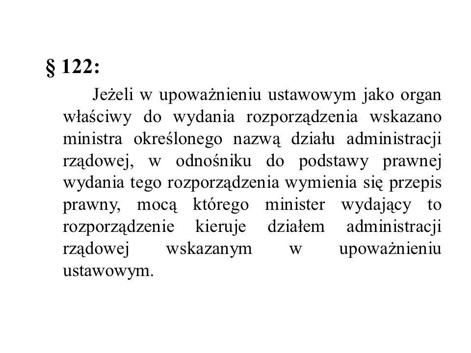 § 122: Jeżeli w upoważnieniu ustawowym jako organ właściwy do wydania rozporządzenia wskazano ministra określonego nazwą działu administracji rządowej, w odnośniku do podstawy prawnej wydania tego rozporządzenia wymienia się przepis prawny, mocą którego minister wydający to rozporządzenie kieruje działem administracji rządowej wskazanym w upoważnieniu ustawowym.